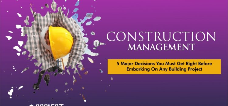 CONSTRUCTION MANAGEMENT: 5 Major Decisions You Must Get Right Before Embarking On Any Building Project